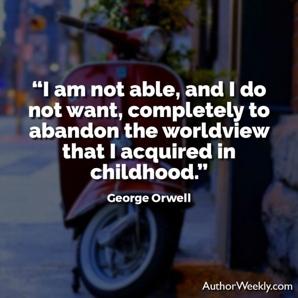 George Orwell Writing Advice and Quotes I Am Not Able to Abandon My Childhood Worldview