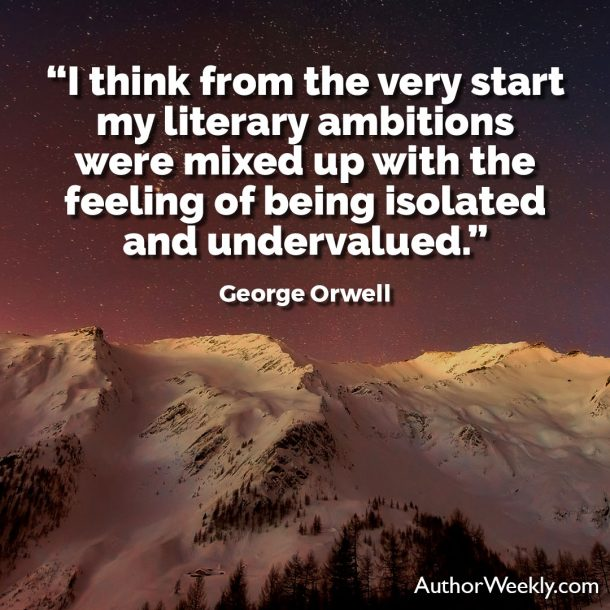 George Orwell Writing Advice and Quotes My Literary Ambitions Were Mixed Up With the Feeling of Being Isolated and Undervalued