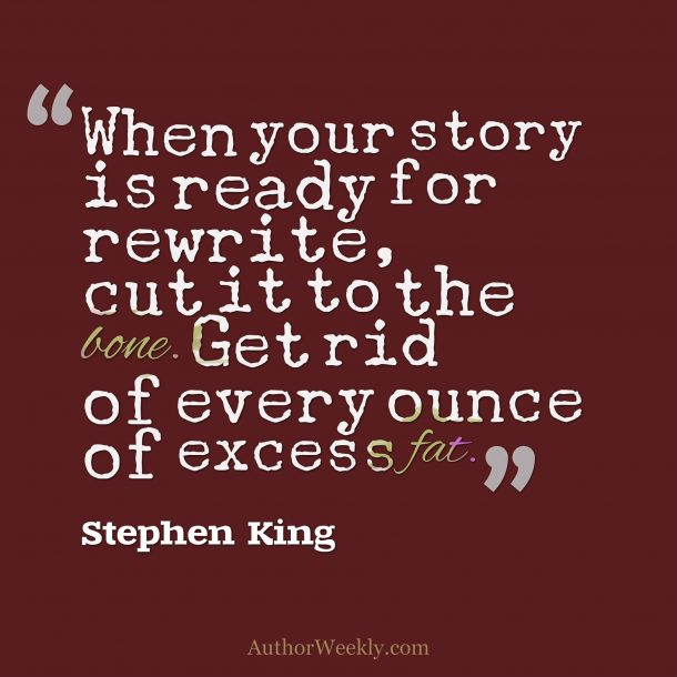 "Stephen King Writing Advice Quote: ""When your story is ready for rewrite, cut it to the bone. Get rid of every ounce of excess fat."""