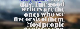 """Writing Quote Advice from Orson Scott"""" """" Everybody walks past a thousand story ideas every day. The good writers see five or six of them. Most people don't see any."""""""