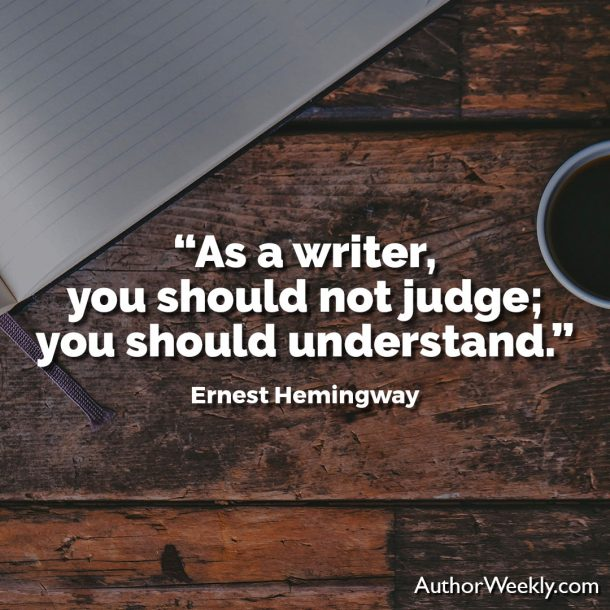 "Ernest Hemingway Writing Advice Quote: ""As a writer, you should not judge; you should understand."""