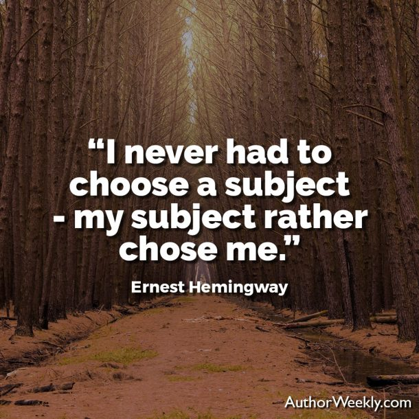 "Ernest Hemingway Writing Advice Quote: ""I never had to choose a subject--my subject rather chose me."""