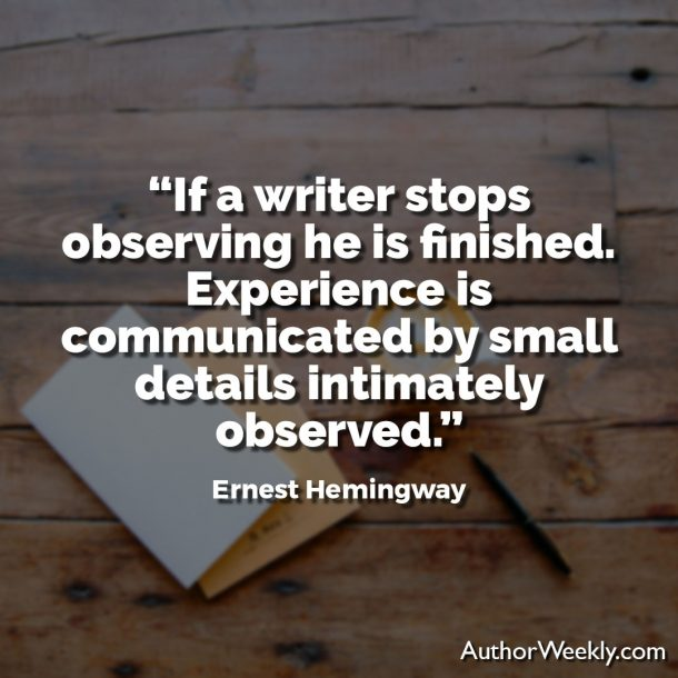"Ernest Hemingway Writing Advice Quote: ""If a writer stops observing he is finished. Experience is best communicated by small details intimately observed."""
