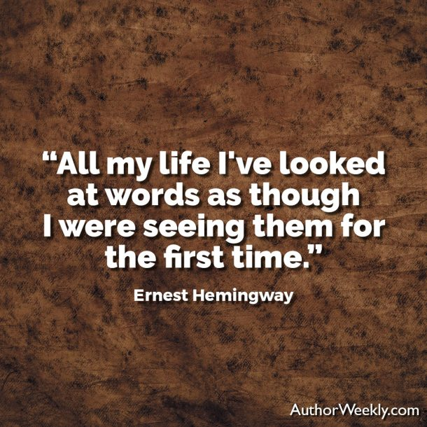 "Ernest Hemingway Writing Advice Quote: All my life I've looked at words as though I were seeing them for the first time."" Seeing Words for the First Time"