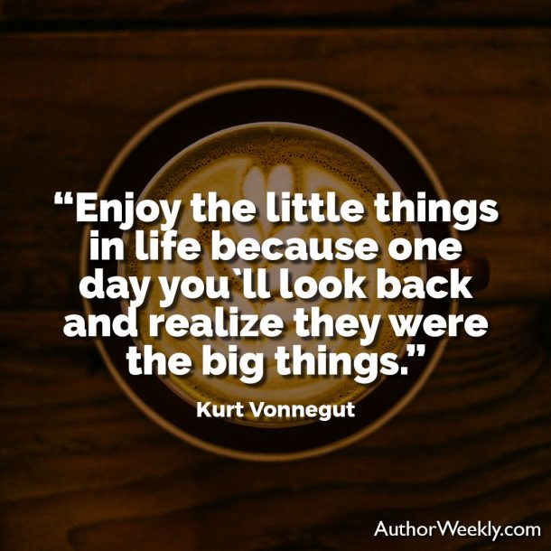 "Kurt Vonnegut Writing Advice Quote: ""Enjoy the little things in life because one day you'll look back and realize they were the big things."""