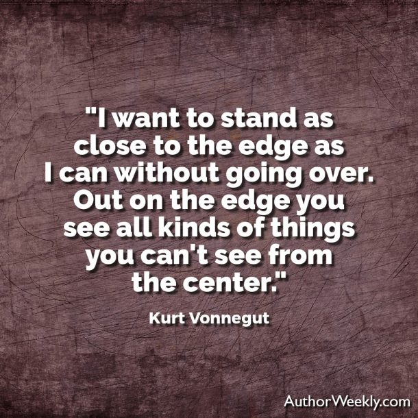 Kurt Vonnetgut Quote: I want to stand as close to the edge as I can without going over.