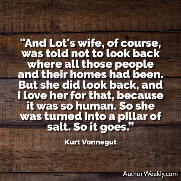 "Kurt Vonnegut Writing Advice Quote: ""And Lot's wife, of course, was told not to look back where all those people and their homes had been. But she did look back, and I love her for that, because it was so human. So she was turned into a pillar of salt. So it goes."""