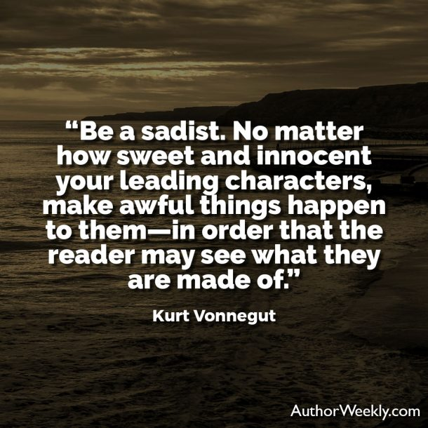 "Kurt Vonnegut Writing Advice Quote: ""Be a sadist. No matter sweet and innocent your leading characters, make awful things happen to them—in order that the reader may see what they are made of."""
