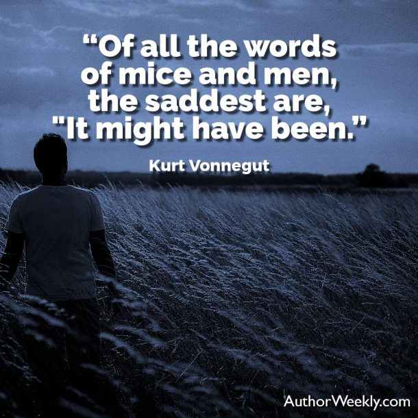 "Kurt Vonnegut Writing Advice Quote: ""Of all the words of mice and men, the saddest are, ""It might have been."""