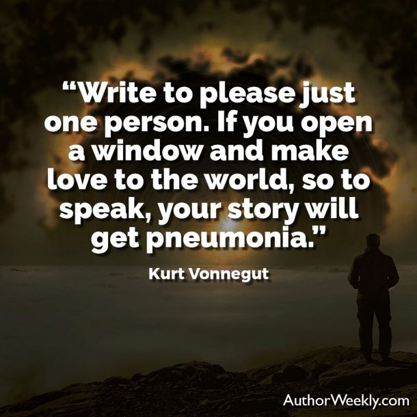 "Kurt Vonnegut Writing Advice Quote: ""Write to please just one person. If you open a window and make love to the world, so to speak, your story will get pneumonia."""
