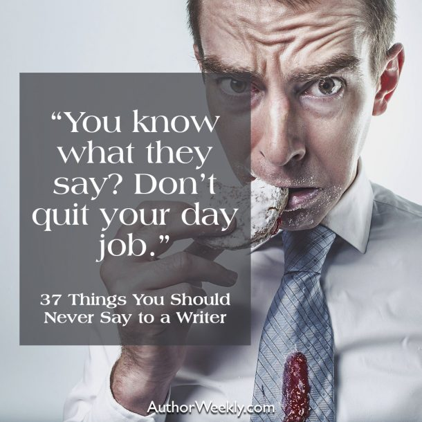 You know what they say? Don't quit your day job.