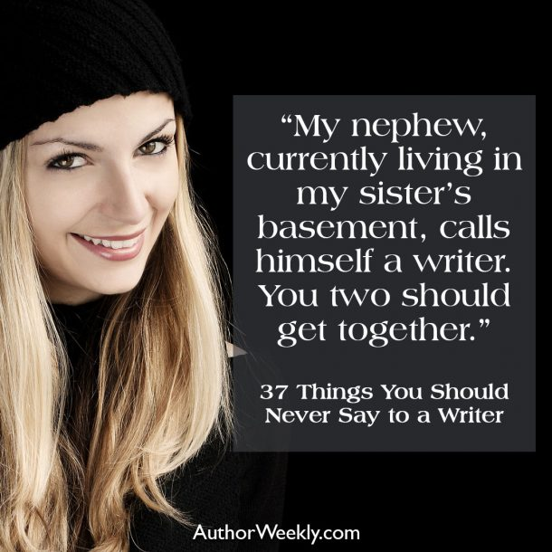 My nephew, currently living in my sister's basement, calls himself a writer. You two should get together.