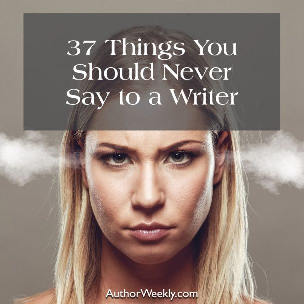 37 Things You Should Never Say to a Writer