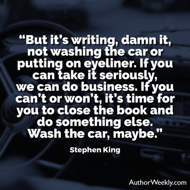 "Stephen King Quote: ""But it's writing, damn it, not washing the car or putting on eyeliner. If you can take it seriously, we can do business. If you can't or won't, it's time for you to close the book and do something else. Wash the car, maybe."""