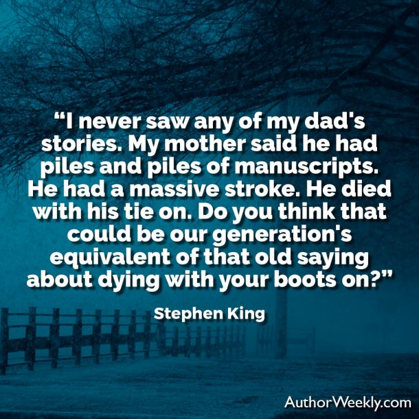 "Stephen King Writing Quote: ""I never saw any of my dad's stories. My mother said he had piles and piles of manuscripts. He had a massive stroke. He died with his tie on. Do you think that could be our generation's equivalent of that old saying about dying with your boots on?"""