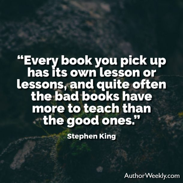"Stephen King Quote: ""Every book you pick up has its own lesson or lessons, and quite often the bad books have more to teach than the good ones."""
