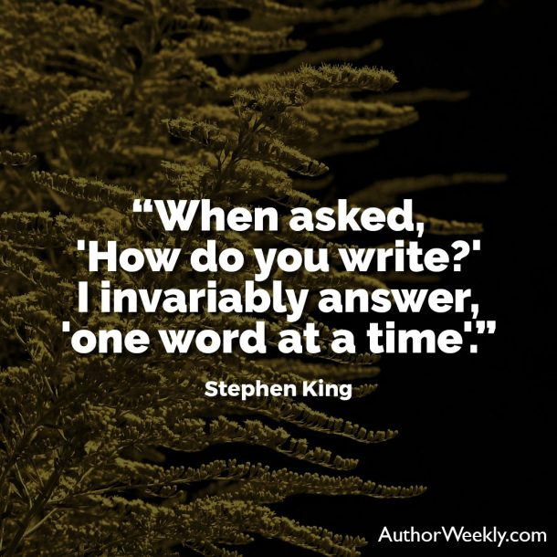 "Stephen King Writing Quote: ""When asked, 'How do you write?' I invariably answer, 'one word at a time.'"""