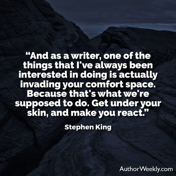 "Stephen King Quote: ""And as a writer, one of the things that I've always been interested in doing is actually invading your comfort space. Because that's what we're supposed to do. Get under your skin, and make you react."""
