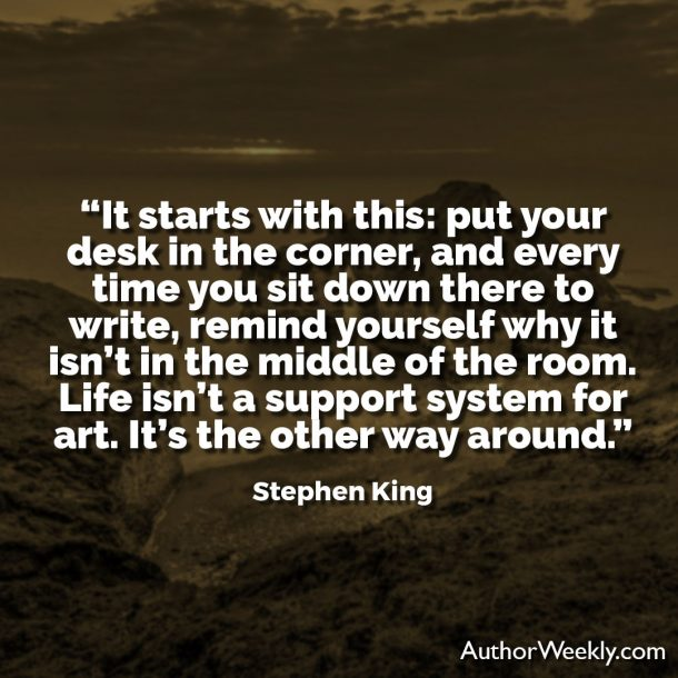 "Stephen King Writing Quore: ""It starts with this: put your desk in the corner, and every time you sit down there to write, remind yourself why it isn't in the middle of the room. Life isn't a support system for art. It's the other way around."""
