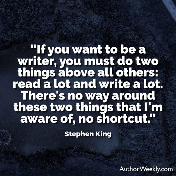 "Stephen King Writing Quote: ""If you want to be a writer, you must do two things above all others: read a lot and write a lot. There's no way around these two things that I'm aware of, no shortcut."""