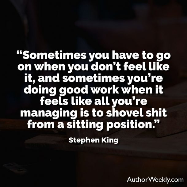 "Stephen King Writing Quote: ""Sometimes you have to go on when you don't feel like it, and sometimes you're doing good work when it feels like all you're managing is to shovel shit from a sitting position."""