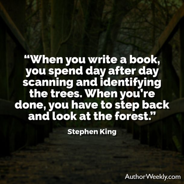 "Stephen King Writing Quote: ""When you write a book, you spend day after day scanning and identifying the trees. When you're done, you have to step back and look at the forest."""