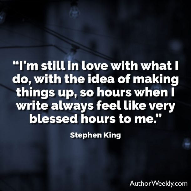 "Stephen King Writing Quote: ""I'm still in love with what I do, with the idea of making things up, so hours when I write always feel like very blessed hours to me."""
