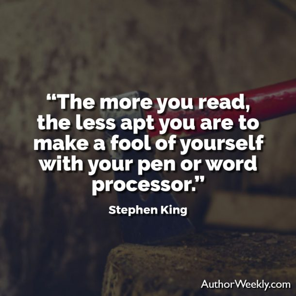"Stephen King Writing Quote: ""The more you read, the less apt you are to make a fool of yourself with your pen or word processor."""