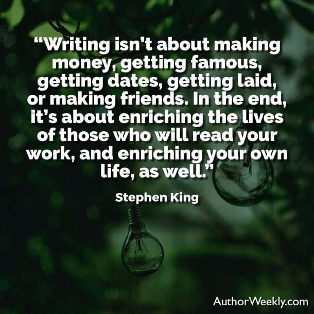 "Stephen King Writing Quote: ""Writing isn't about making money, getting famous, getting dates, getting laid, or making friends. In the end, it's about enriching the lives of those who will read your work, and enriching your own life, as well."""