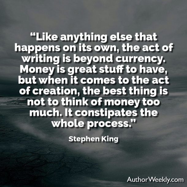 "Stephen King Quote: ""Like anything else that happens on its own, the act of writing is beyond currency. Money is great stuff to have, but when it comes to the act of creation, the best thing is not to think of money too much. It constipates the whole process."""