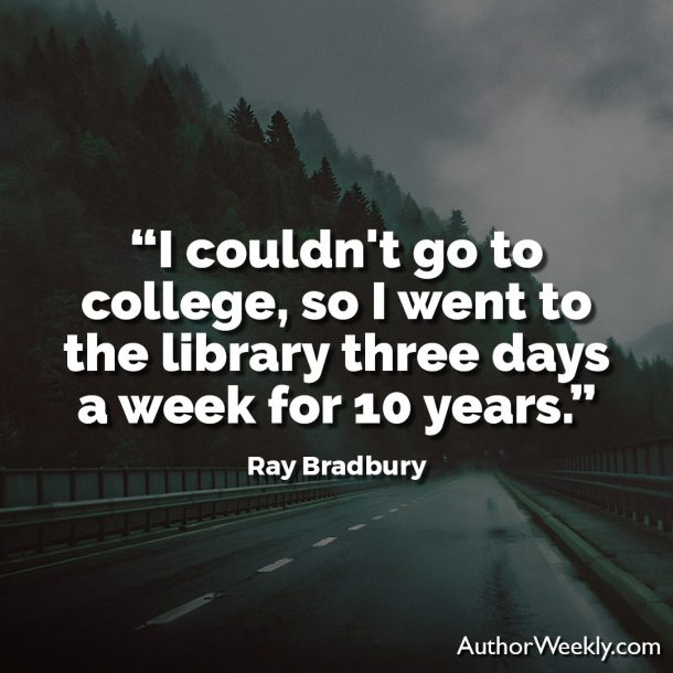 """Ray Bradbury Writing Quote: """"I couldn't go to college, so I went to the library three days a week for 10 years."""""""