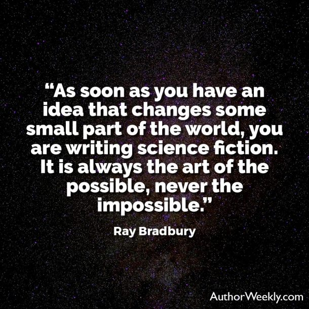 "Ray Bradbury Writing Quote: ""As soon as you have an idea that changes some small part of the world, you are writing science fiction. It is always the art of the possible, never the impossible."""