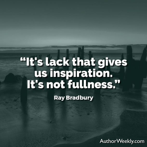 "Ray Bradbury Writing Quote: ""It's lack that gives us inspiration. It's not fullness."""