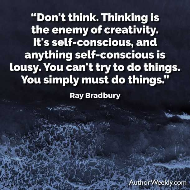"Ray Bradbury Writing Quote: ""Don't think. Thinking is the enemy of creativity. It's self-conscious, and anything self-conscious is lousy. You can't try to do things. You simply must do things."""