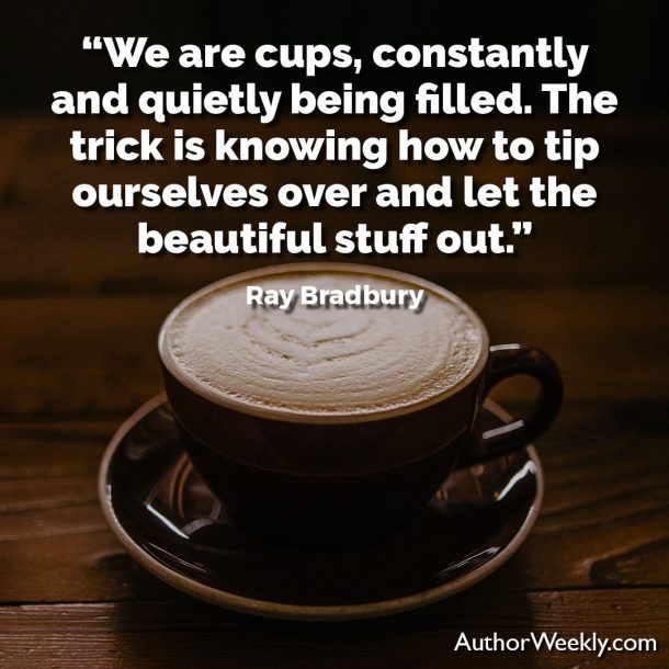 "Ray Bradbury Writing Quote: ""We are cups, constantly and quietly being filled. The trick is knowing how to tip ourselves over and let the beautiful stuff out."""