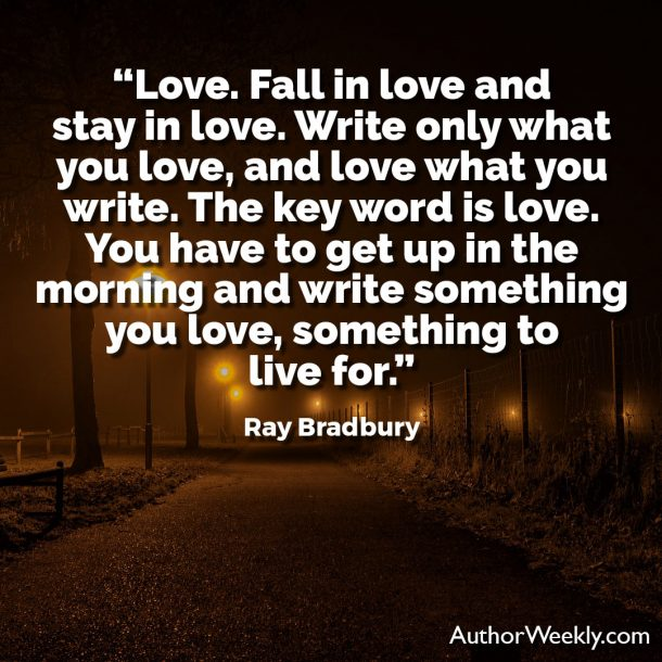"Ray Bradbury Writing Quote: ""Love. Fall in love and stay in love. Write only what you love, and love what you write. The key word is love. You have to get up in the morning and write something you love, something to live for."""