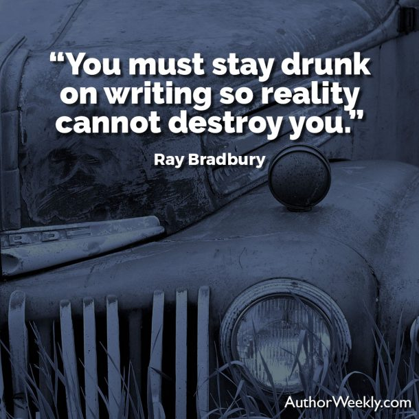 "Ray Bradbury Writing Quote: ""You must stay drunk on writing so reality cannot destroy you."""
