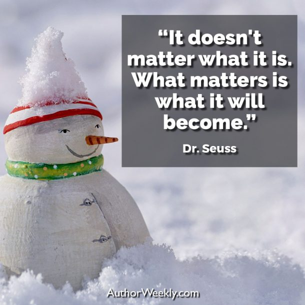 "Dr. Seuss Writing Quote: ""It doesn't matter what it is. What matters is what it will become."""