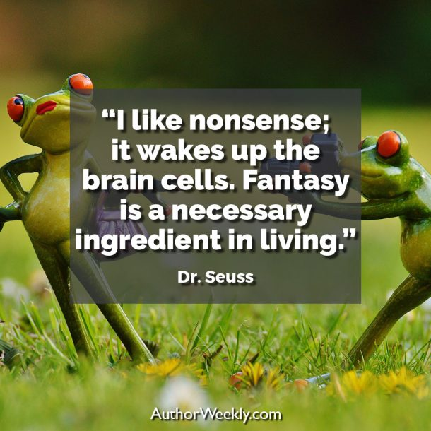 "Dr. Seuss Writing Quote: ""I like nonsense; it wakes up the brain cells. Fantasy is a necessary ingredient in living."""