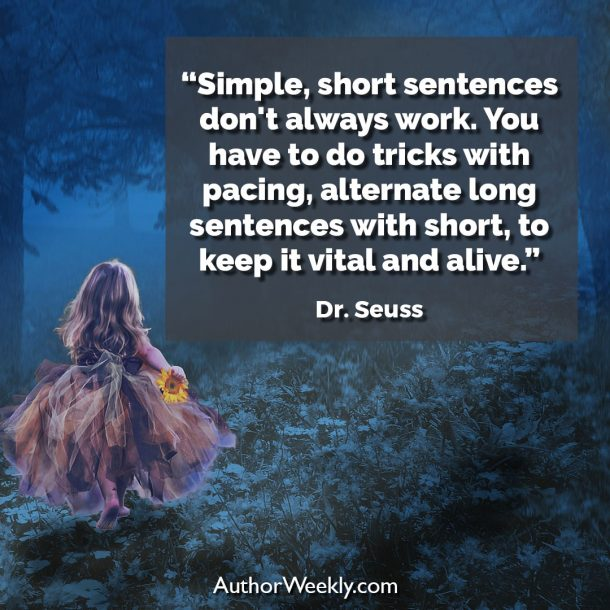"Dr. Seuss Writing Quote: ""Simple, short sentences don't always work. You have to do tricks with pacing, alternate long sentences with short, to keep it vital and alive."""