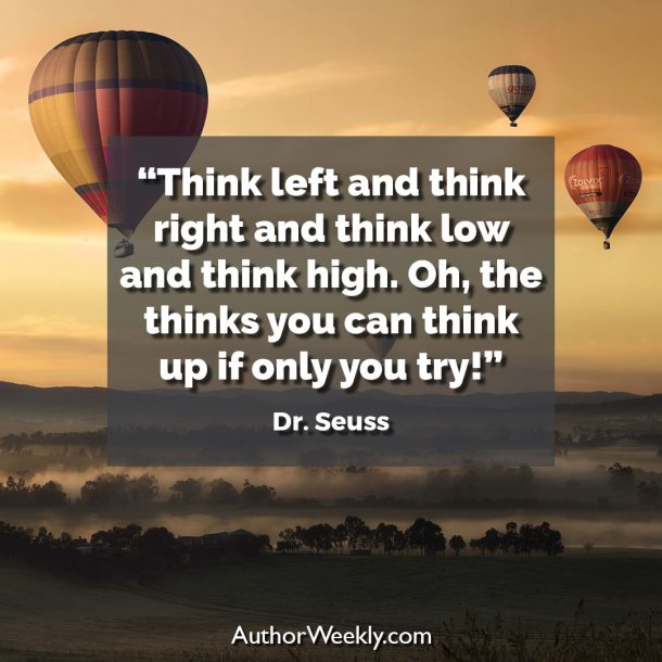 "Dr. Seuss Writing Quote: ""Think left and think right and think low and think high. Oh, the thinks you can think up if only you try!"""