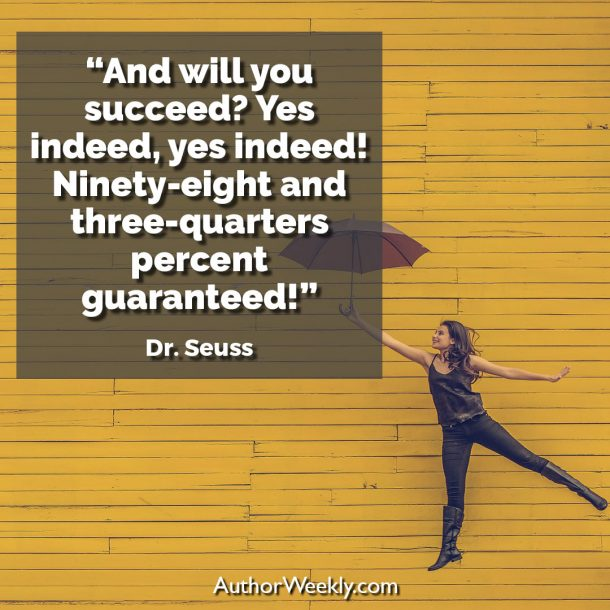 "Dr. Seuss Writing Quote: ""And will you succeed? Yes indeed, yes indeed! Ninety-eight and three-quarters percent guaranteed!"""